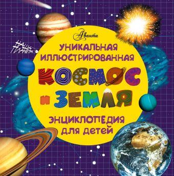 Космос и земля. Уникальная иллюстрированная энциклопедия для детей .