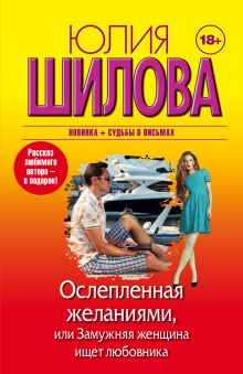 Шилова Ю.В. - Ослепленная желаниями, или Замужняя женщина ищет любовника обложка книги