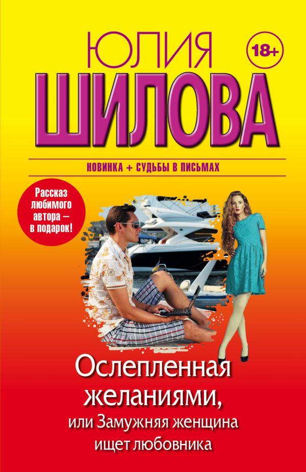 Ослепленная желаниями, или Замужняя женщина ищет любовника Шилова Ю.В.