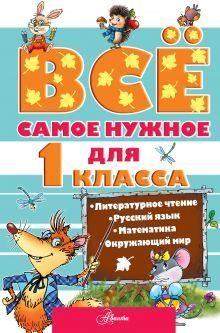 Маршак С.Я., Чуковский К.И., Бианки В.В. - Всё самое нужное для 1 класса обложка книги