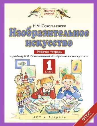 Изобразительное искусство. 1 класс. Рабочая тетрадь Сокольникова Н.М.