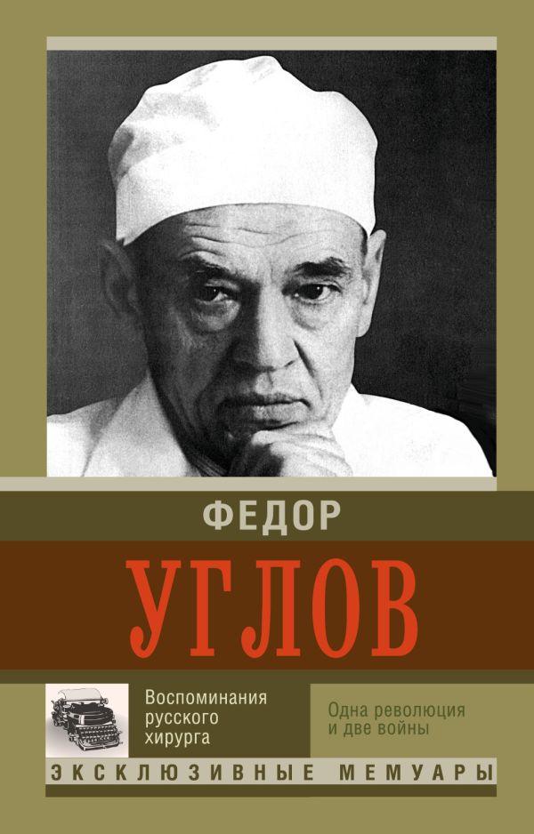 Воспоминание русского хирурга. Революция и две войны Углов Ф.Г.