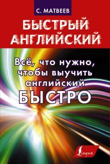Матвеев С.А. - Всё, что нужно, чтобы выучить английский БЫСТРО обложка книги