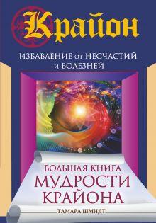 Шмидт Тамара - Большая книга мудрости Крайона. Избавление от несчастий и болезней обложка книги
