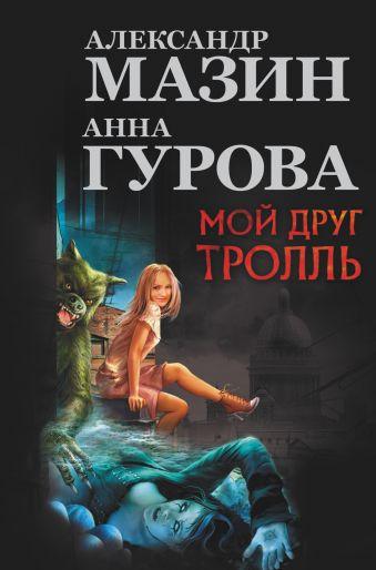 Мой друг Тролль Мазин А.В., Гурова А.
