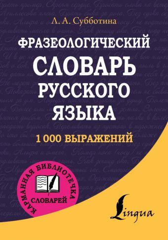 Фразеологический словарь русского языка Субботина Л.А.