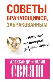 Свияш А.Г. - Советы брачующимся, забракованным и страстно желающим забраковаться обложка книги