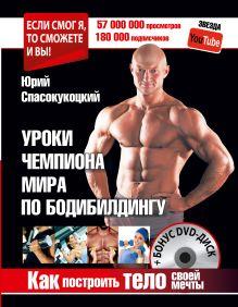 Спасокукоцкий Ю.А. - Как построить тело своей мечты. Уроки чемпиона мира по бодибилдингу + Бонус DVD-диск обложка книги