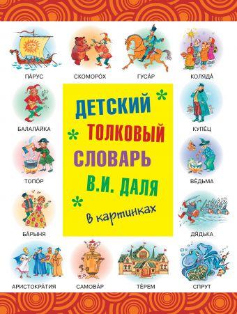 Детский толковый словарь В.И. Даля в картинках Даль В.И.