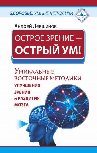 Острое зрение – острый ум! Уникальные восточные методики улучшения зрения и развития мозга Левшинов А.А.