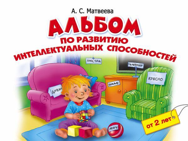 Альбом по развитию интеллектуальных способностей. 2-4 года Матвеева А.С.