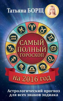 Борщ Татьяна - Самый полный гороскоп на 2016 год. Астрологический прогноз для всех знаков Зодиака обложка книги