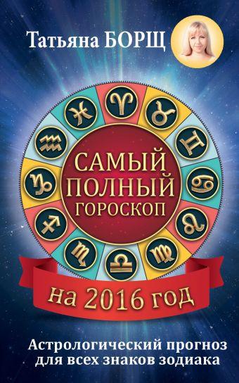 Самый полный гороскоп на 2016 год. Астрологический прогноз для всех знаков Зодиака Борщ Татьяна