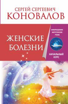 Коновалов С.С. - Женские болезни. Информационно-энергетическое учение. Начальный курс обложка книги