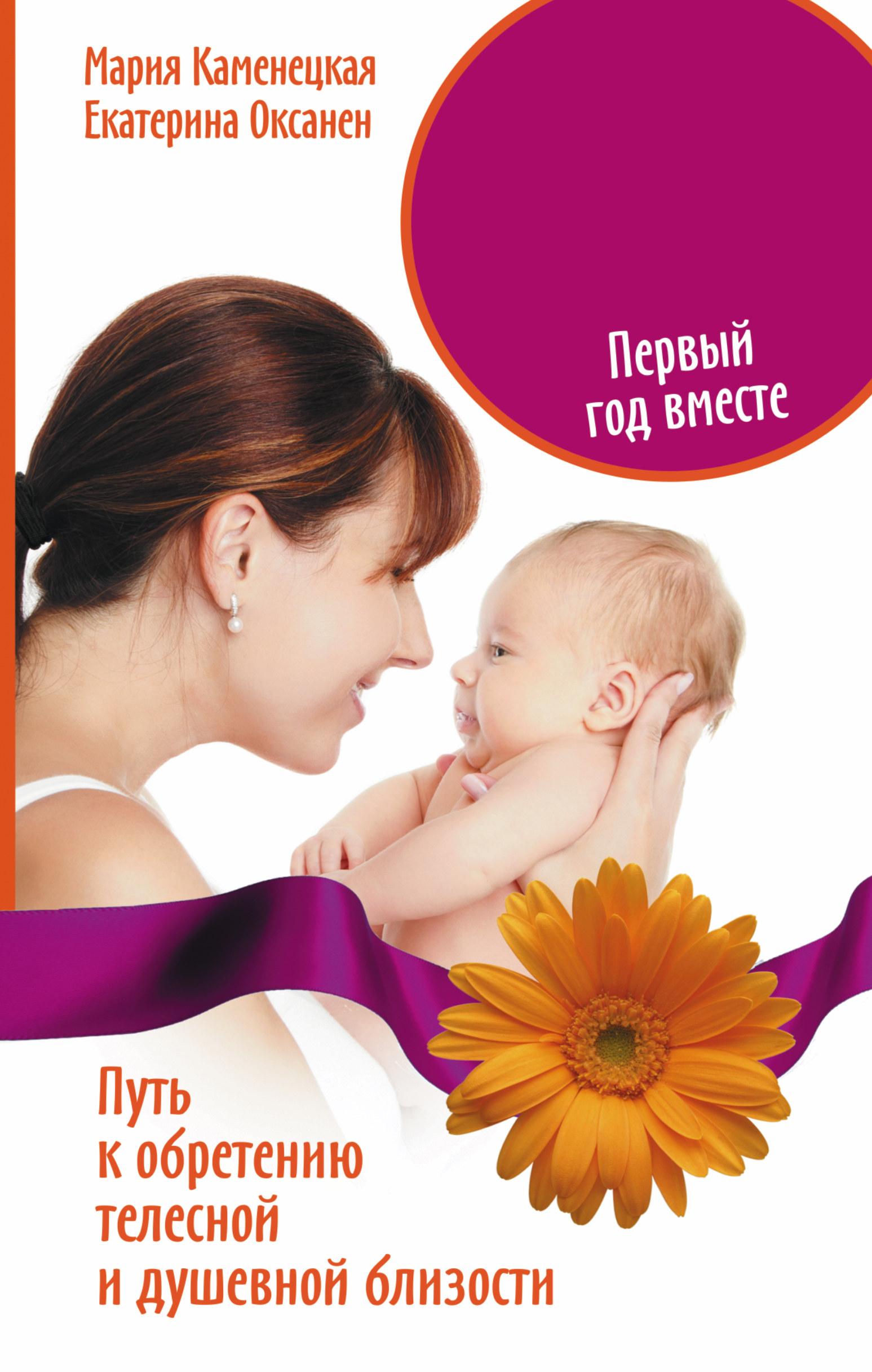 Мать и дитя. Первый год вместе. Путь к обретению телесной и душевной близости ( Каменецкая Мария, Оксанен Екатерина  )