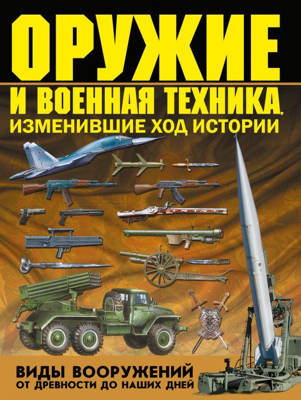 Оружие и военная техника, изменившие ход истории. Виды вооружений от древности до наших дней Шунков В.