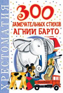 Барто А.Л. - 300 замечательных стихов Агнии Барто обложка книги