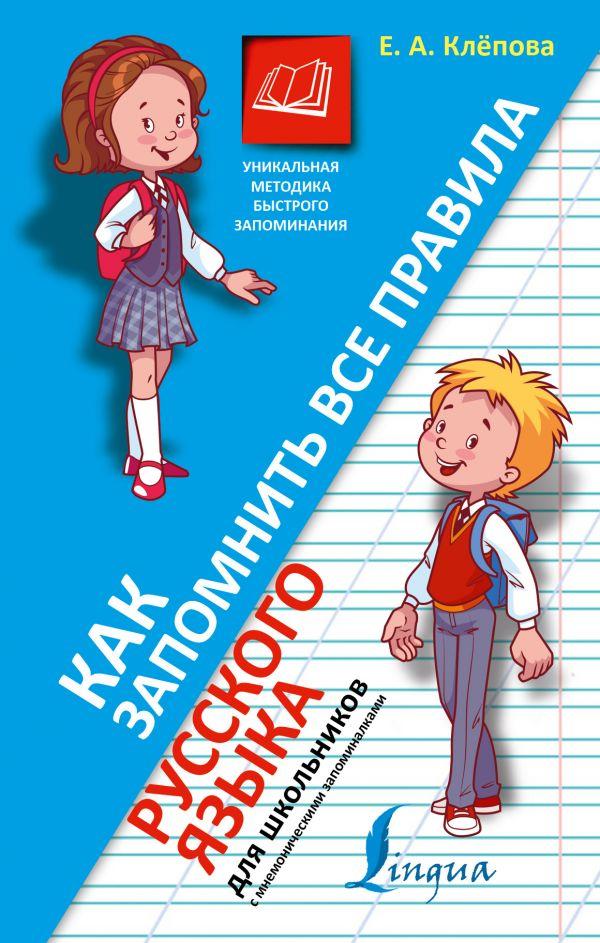 Как запомнить все правила русского языка. Для школьников Клёпова Е.А.