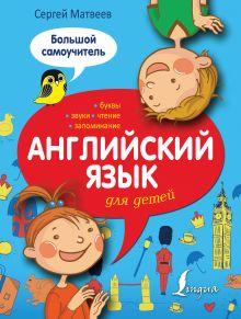 Матвеев С.А. - Английский язык для детей. Большой самоучитель обложка книги