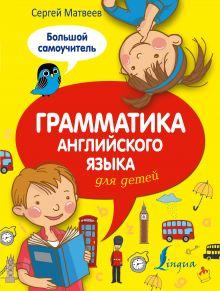 Матвеев С.А. - Грамматика английского языка для детей. Большой самоучитель обложка книги