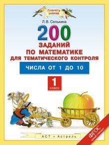 Селькина Л.В. - Числа от 1 до 10. Математика. 1 класс. 200 заданий по математике для тематического контроля обложка книги