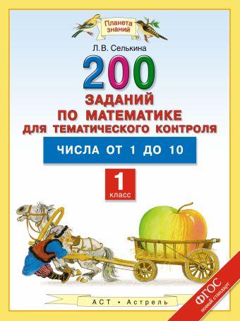 Математика. 1 класс. 200 заданий по математике для тематического контроля. Числа от 1 до 10. Селькина Л.В.
