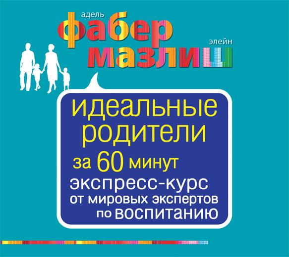 Аудиокн. Фабер, Мазлиш. Идеальные родители за 60 минут. Экспресс-курс от мировых экспертов по воспитанию