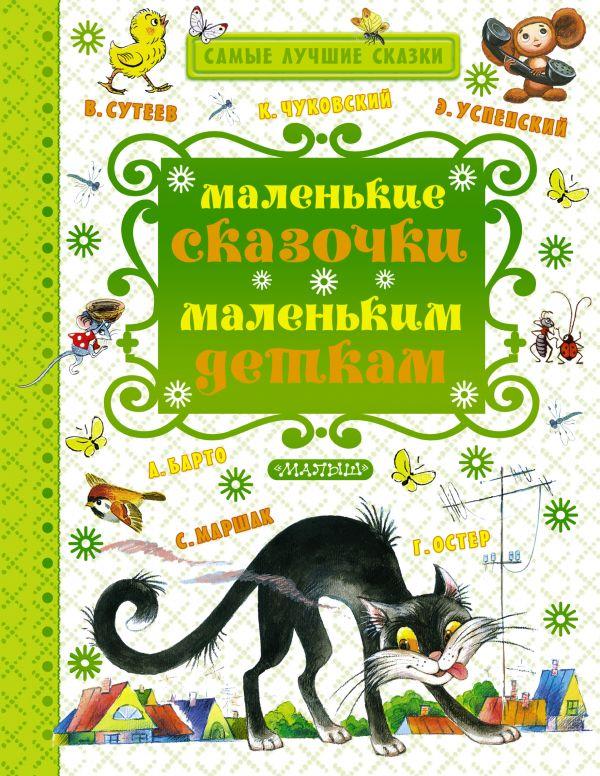 Маленькие сказочки маленьким деткам Маршак С.Я., Чуковский К.И., Сутеев В.Г. и другие