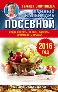 Зюрняева Тамара - Когда посеять, полить, собрать, приготовить урожай. Лунный календарь на 2016 год обложка книги