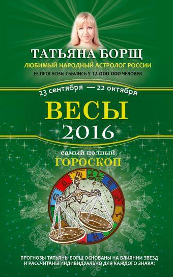 Весы. Самый полный гороскоп на 2016 год. 23 сентября - 22 октября Борщ Татьяна