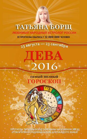 Дева. Самый полный гороскоп на 2016 год. 23 августа - 23 сентября Борщ Татьяна