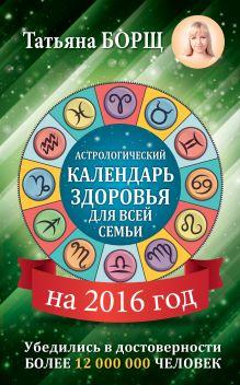 Борщ Татьяна - Астрологический календарь здоровья для всей семьи на 2016 год обложка книги