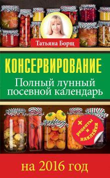 Борщ Татьяна - Консервирование. Полный лунный посевной календарь на 2016 год + рецепты и наклейки обложка книги