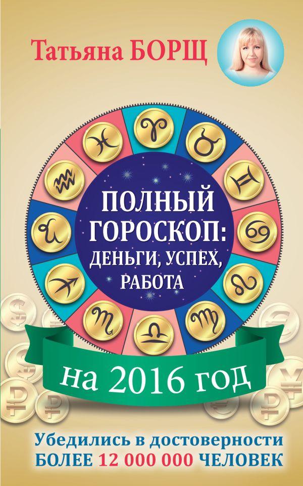 Полный гороскоп на 2016 год: деньги, успех, работа Борщ Татьяна