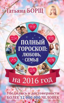 Борщ Татьяна - Полный гороскоп на 2016 год: любовь, семья обложка книги