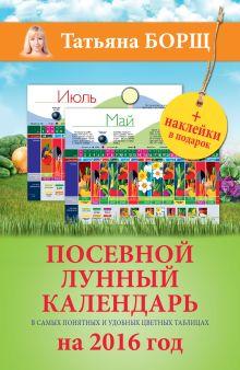 Борщ Татьяна - Посевной лунный календарь в самых понятных и удобных цветных таблицах на 2016 год с наклейками обложка книги