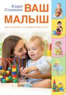 Купить Книга Ваш малыш день за днем: от рождения до трех лет Соломина К. 978-5-17-091269-8 Издательство «АСТ»