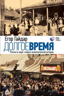 Гайдар Е.Т. - Долгое время. Россия в мире: очерки экономической истории обложка книги