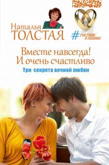 Толстая Наталья - Вместе навсегда! И очень счастливо. Три секрета вечной любви обложка книги