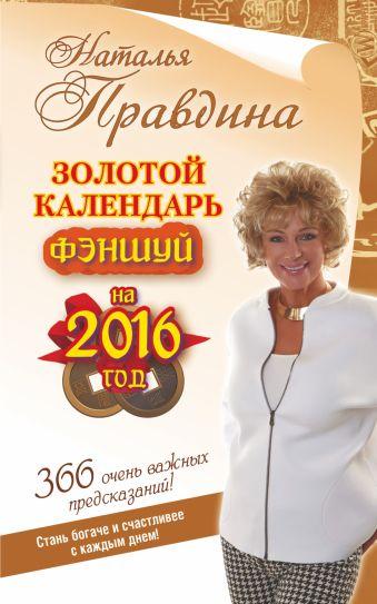 Золотой календарь фэншуй на 2016 год. 365 очень важных предсказаний! Стань богаче и счастливее с каждым днем! Правдина Н.Б.
