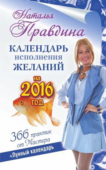Календарь исполнения желаний на 2016 год. 366 практик от Мастера. Лунный календарь Правдина Н.Б.