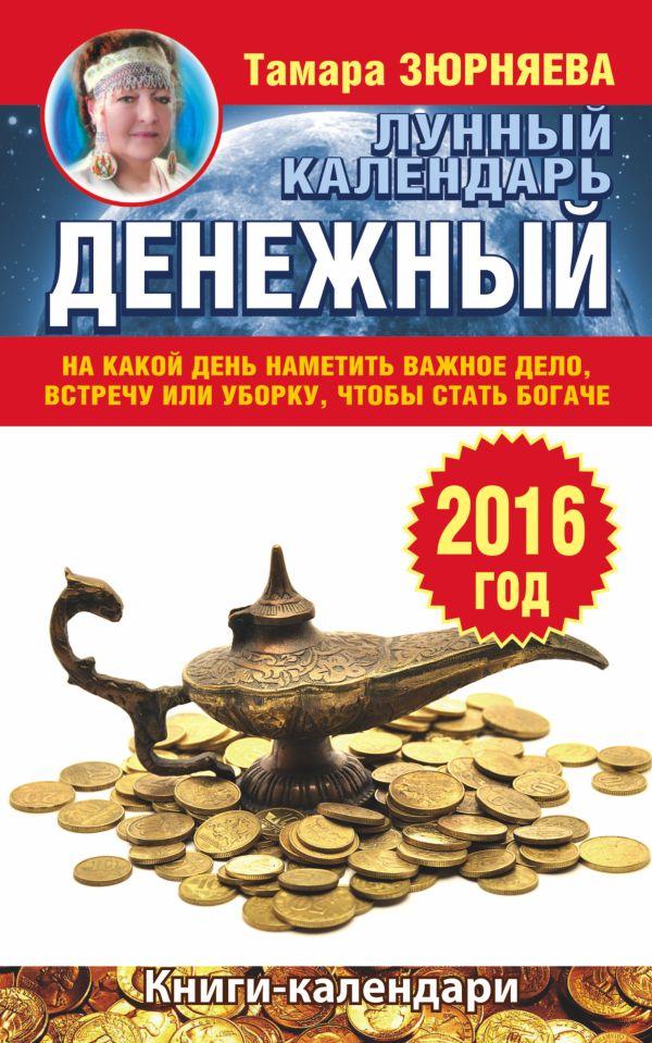 Денежный лунный календарь на 2016 год. На какой день наметить важное дело, встречу или уборку, чтобы стать богаче Зюрняева Тамара