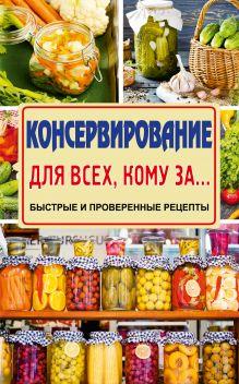 Кизима Г.А. - Консервирование для всех, кому за... Быстро, вкусно, надежно! обложка книги