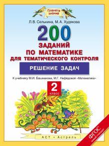 Селькина Л.В., Худякова М.А. - Решение задач. 2 класс. Математика. 200 заданий по математике для тематического контроля обложка книги