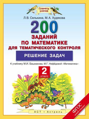 Решение задач. 2 класс. Математика. 200 заданий по математике для тематического контроля Селькина Л.В., Худякова М.А.