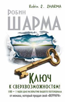 Шарма Р. - Ключ к сверхвозможностям! 100 +1 идея для раскрытия вашего потенциала от от монаха, который продал свой феррари обложка книги