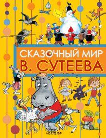 Сутеев В.Г. - Сказочный мир В. Сутеева обложка книги