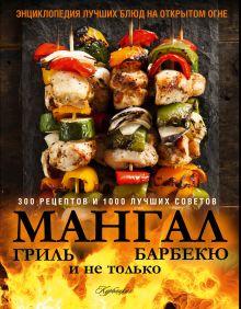 - Мангал, гриль, барбекю и не только. Энциклопедия лучших блюд на открытом огне обложка книги