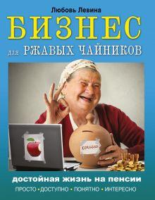 Левина Л.Т. - Бизнес для ржавых чайников: достойная жизнь на пенсии обложка книги
