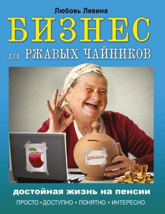 Бизнес для ржавых чайников: достойная жизнь на пенсии Левина Л.Т.